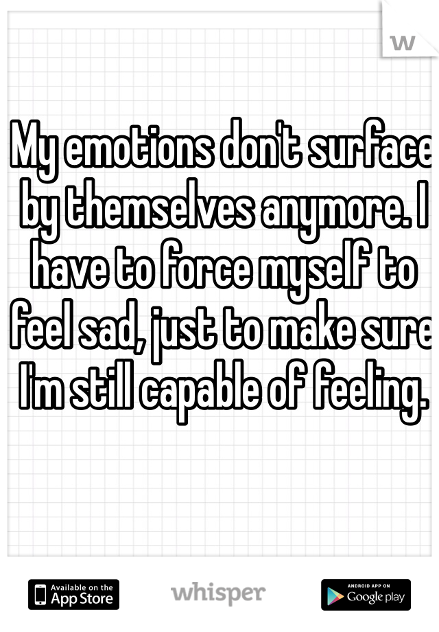 My emotions don't surface by themselves anymore. I have to force myself to feel sad, just to make sure I'm still capable of feeling.