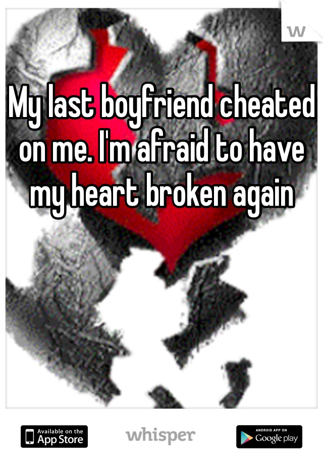My last boyfriend cheated on me. I'm afraid to have my heart broken again