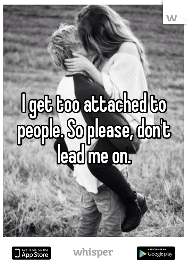 I get too attached to people. So please, don't lead me on.