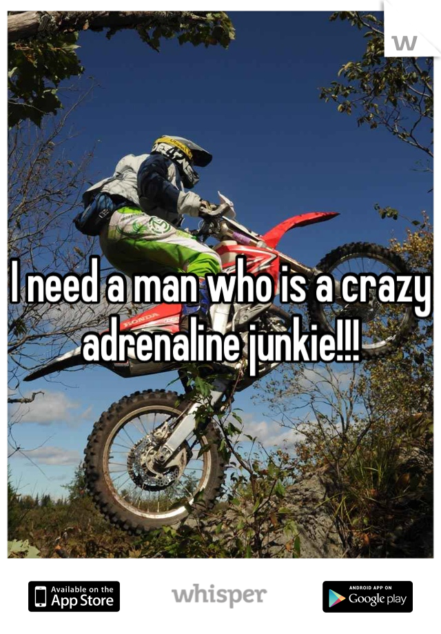 I need a man who is a crazy adrenaline junkie!!!