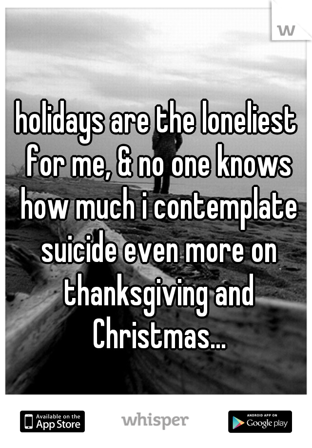 holidays are the loneliest for me, & no one knows how much i contemplate suicide even more on thanksgiving and Christmas...