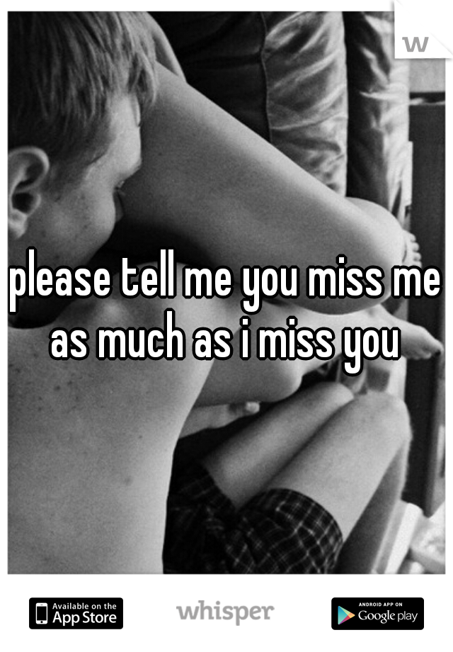 please tell me you miss me as much as i miss you