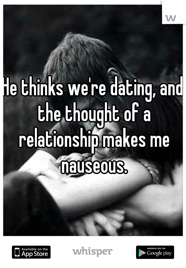He thinks we're dating, and the thought of a relationship makes me nauseous.