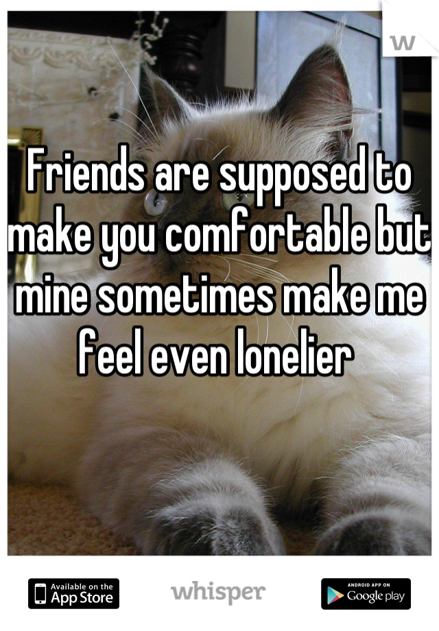 Friends are supposed to make you comfortable but mine sometimes make me feel even lonelier