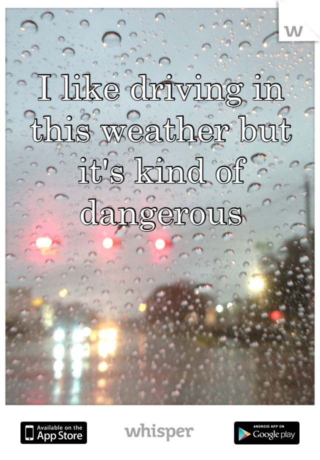 I like driving in this weather but it's kind of dangerous