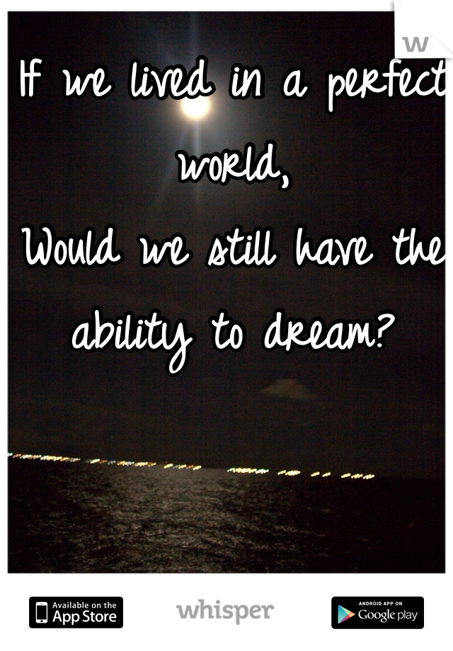 If we lived in a perfect world,  Would we still have the ability to dream?