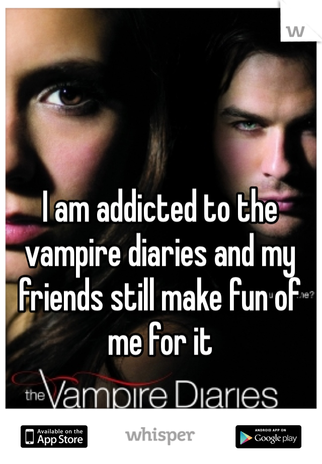 I am addicted to the vampire diaries and my friends still make fun of me for it