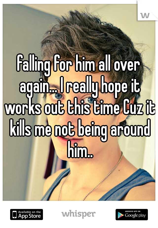 falling for him all over again... I really hope it works out this time Cuz it kills me not being around him..