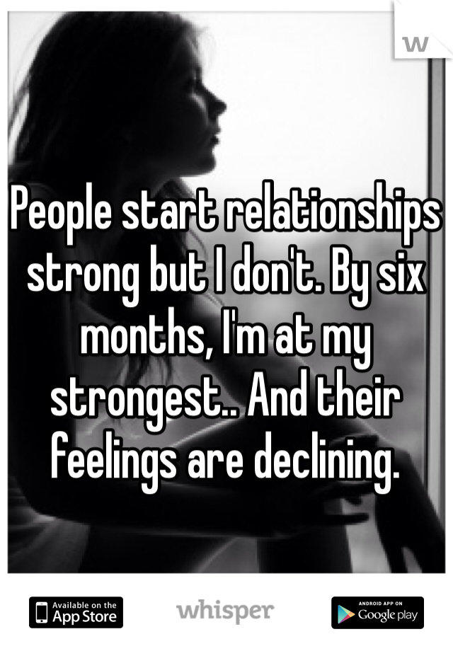 People start relationships strong but I don't. By six months, I'm at my strongest.. And their feelings are declining.