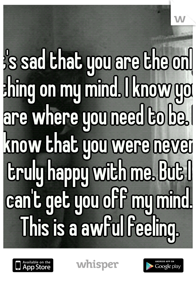 It's sad that you are the only thing on my mind. I know you are where you need to be. I know that you were never truly happy with me. But I can't get you off my mind. This is a awful feeling.