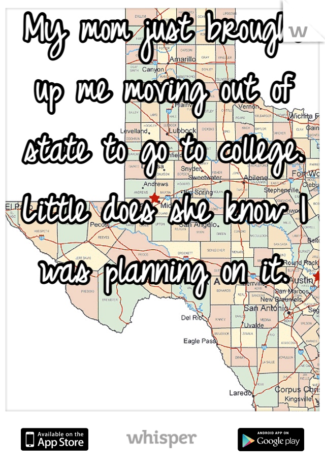 My mom just brought up me moving out of state to go to college. Little does she know I was planning on it.