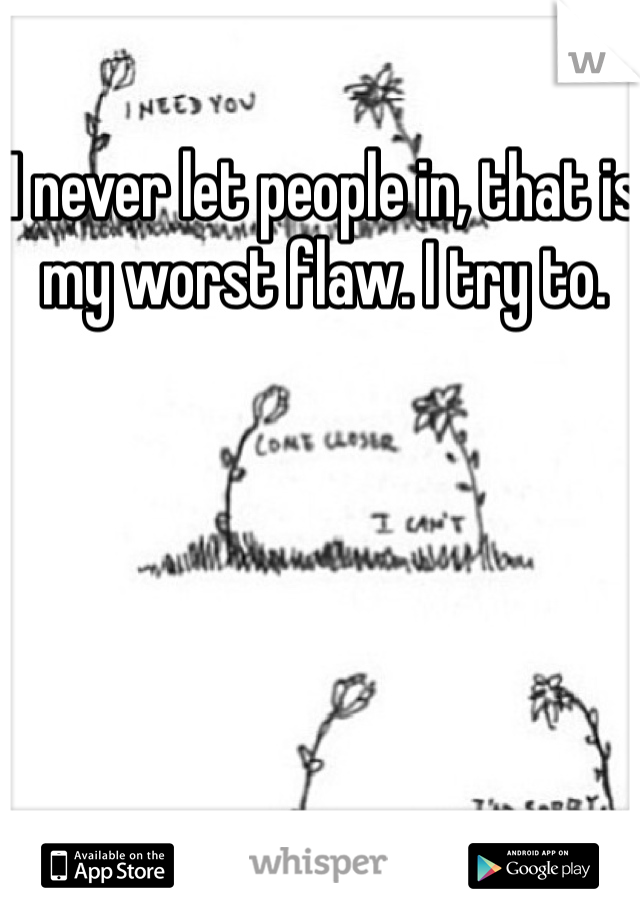 I never let people in, that is my worst flaw. I try to.