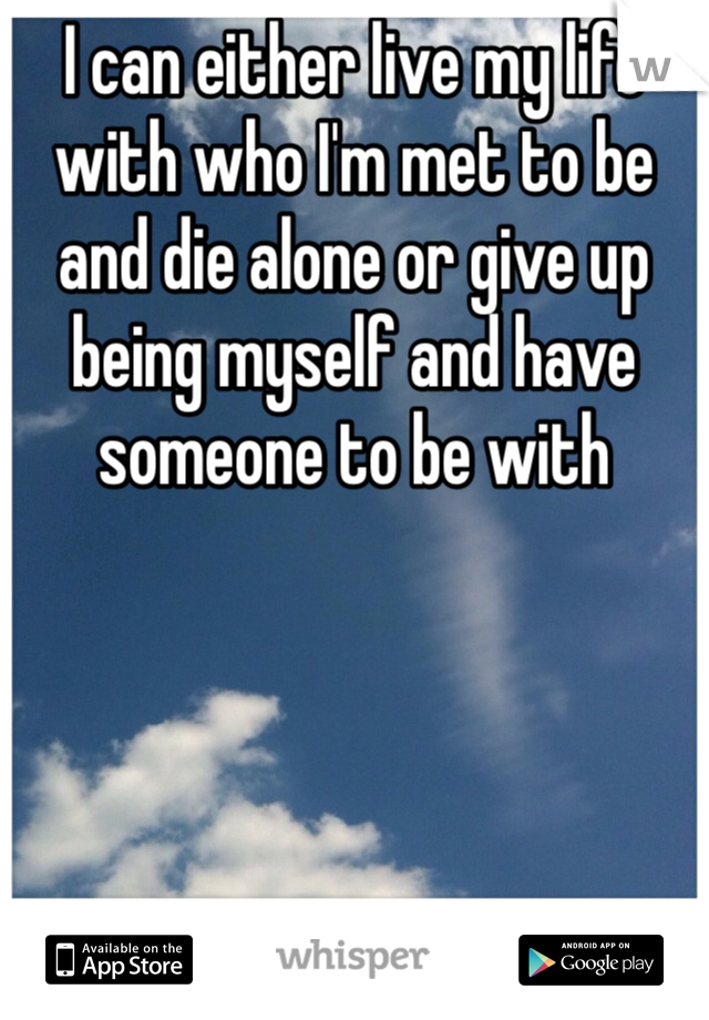 I can either live my life with who I'm met to be and die alone or give up being myself and have someone to be with