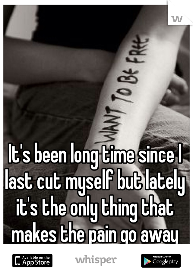 It's been long time since I last cut myself but lately it's the only thing that makes the pain go away