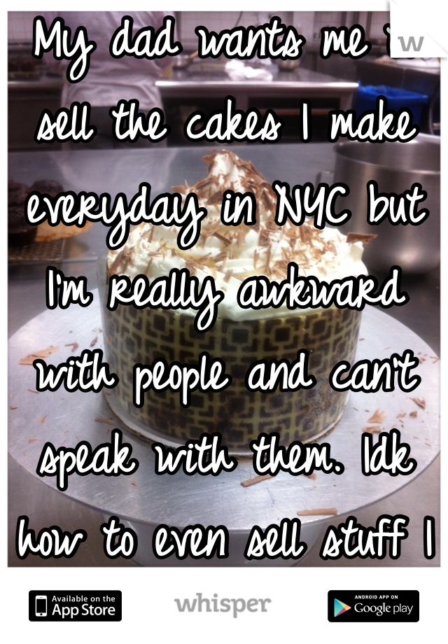 My dad wants me to sell the cakes I make everyday in NYC but I'm really awkward with people and can't speak with them. Idk how to even sell stuff I made the cake in the background.
