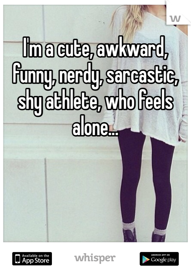 I'm a cute, awkward, funny, nerdy, sarcastic, shy athlete, who feels alone...