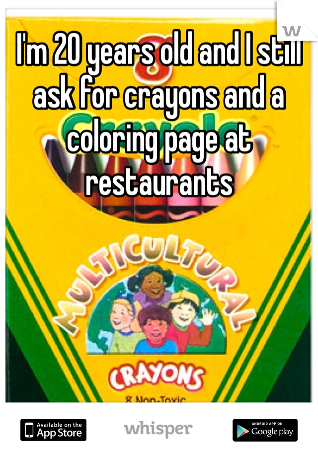 I'm 20 years old and I still ask for crayons and a coloring page at restaurants
