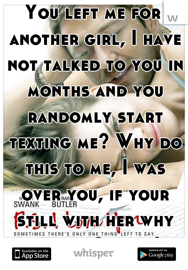 You left me for another girl, I have not talked to you in months and you randomly start texting me? Why do this to me, I was over you, if your still with her why text me? help:(