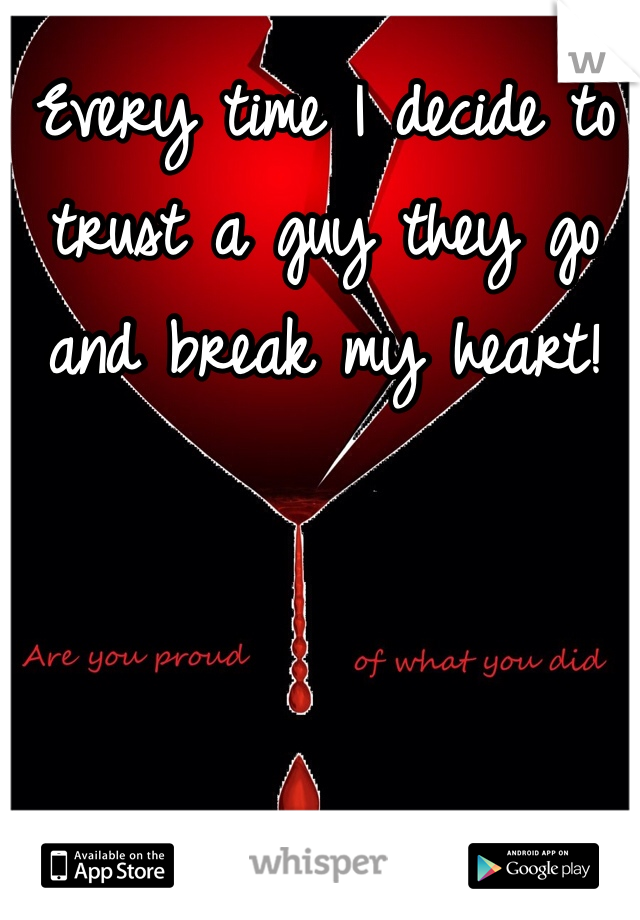 Every time I decide to trust a guy they go and break my heart!