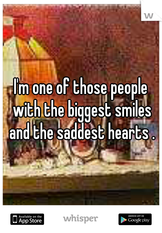 I'm one of those people with the biggest smiles and the saddest hearts .