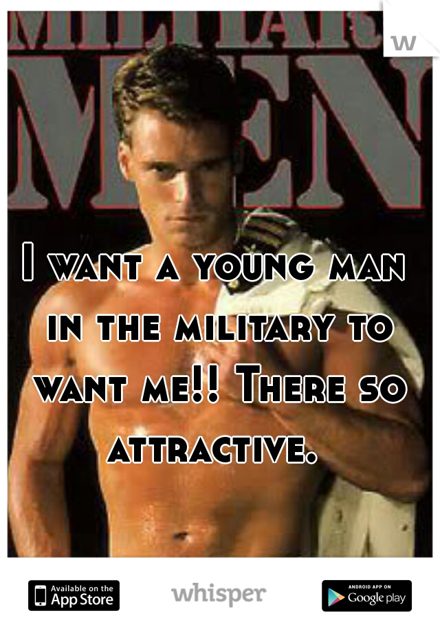 I want a young man in the military to want me!! There so attractive.