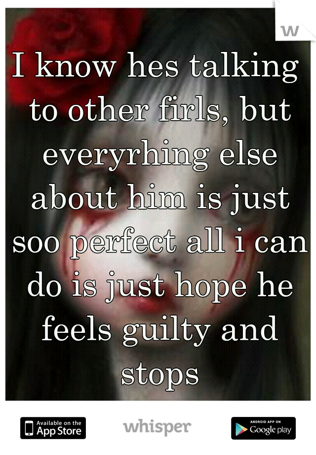 I know hes talking to other firls, but everyrhing else about him is just soo perfect all i can do is just hope he feels guilty and stops