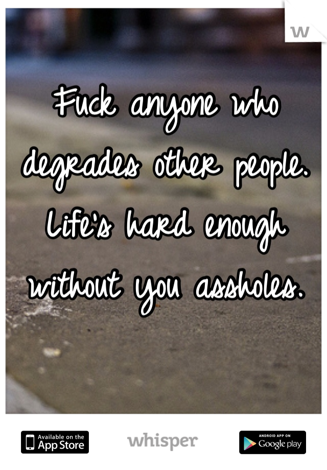 Fuck anyone who degrades other people. Life's hard enough without you assholes.