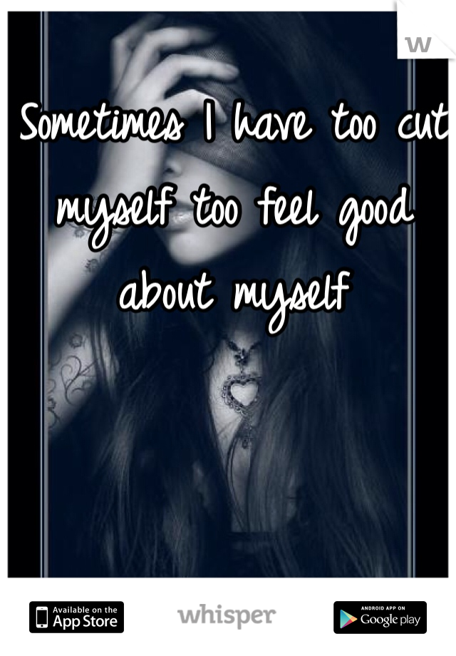 Sometimes I have too cut myself too feel good about myself