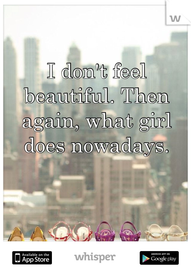 I don't feel beautiful. Then again, what girl does nowadays.