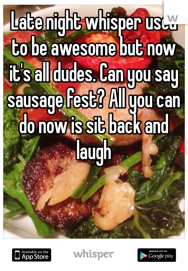 Late night whisper used to be awesome but now it's all dudes. Can you say sausage fest? All you can do now is sit back and laugh