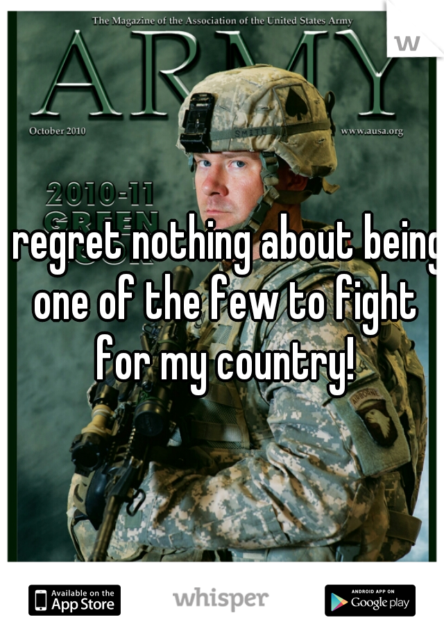 I regret nothing about being one of the few to fight for my country!