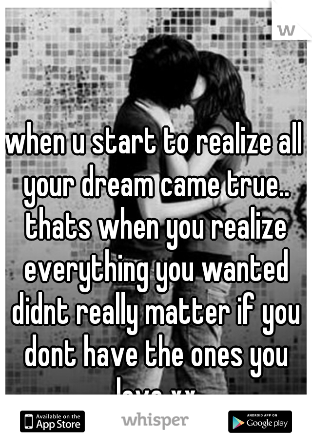 when u start to realize all your dream came true.. thats when you realize everything you wanted didnt really matter if you dont have the ones you love xx