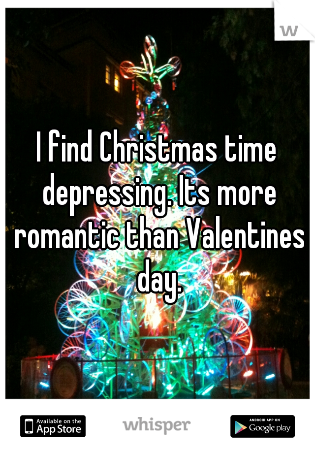 I find Christmas time depressing. Its more romantic than Valentines day.