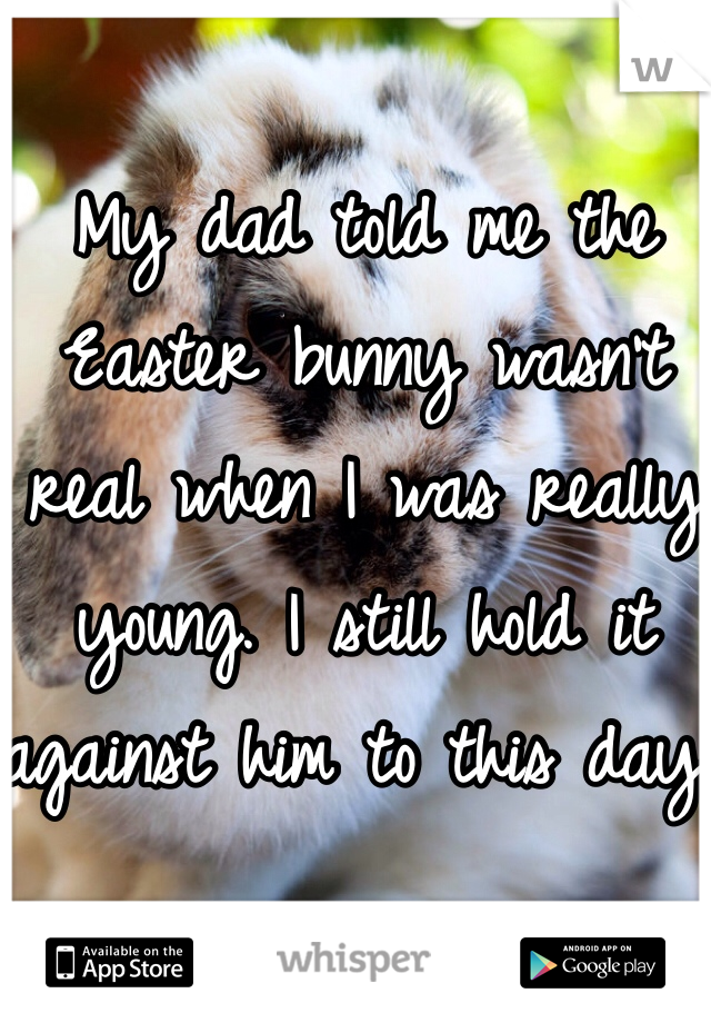 My dad told me the Easter bunny wasn't real when I was really young. I still hold it against him to this day.
