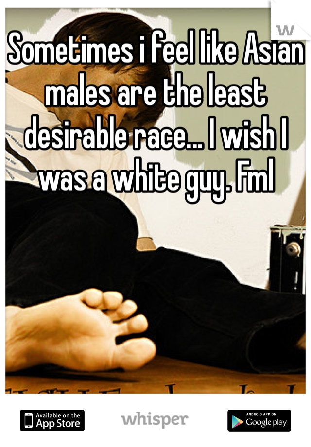Sometimes i feel like Asian males are the least desirable race... I wish I was a white guy. Fml
