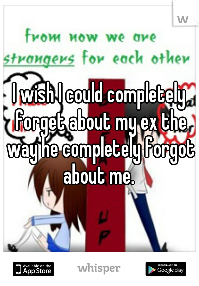 I wish I could completely forget about my ex the way he completely forgot about me.