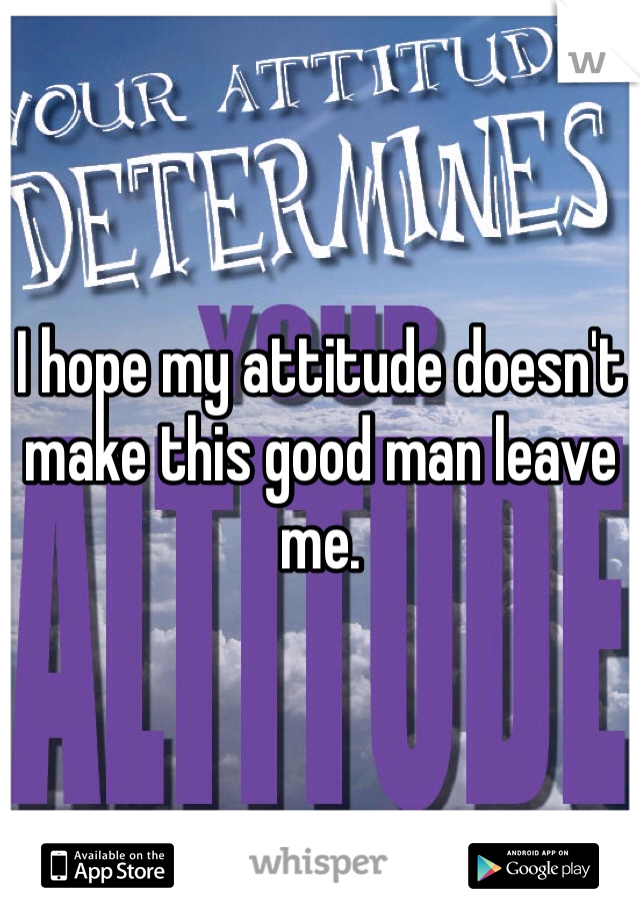 I hope my attitude doesn't make this good man leave me.