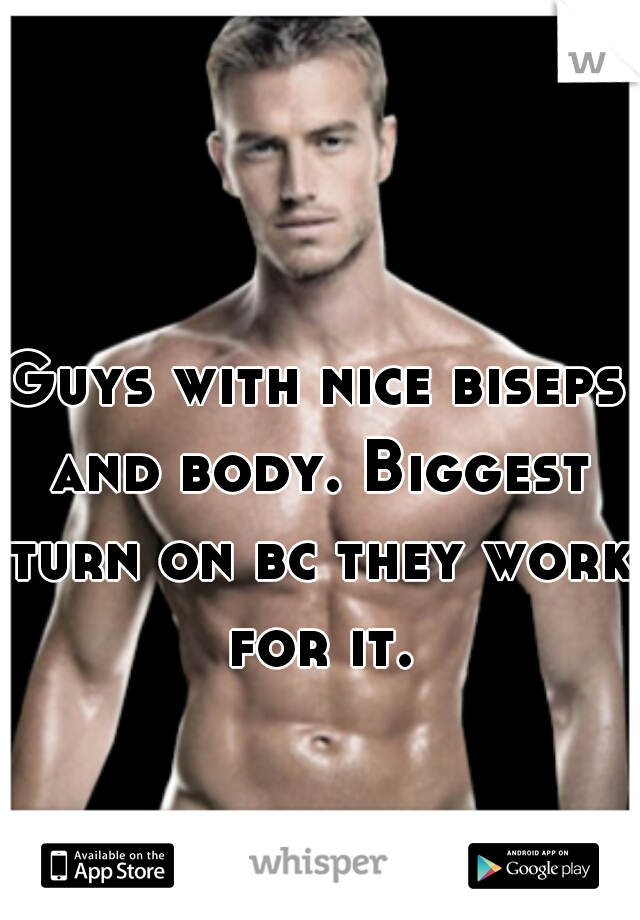 Guys with nice biseps and body. Biggest turn on bc they work for it.