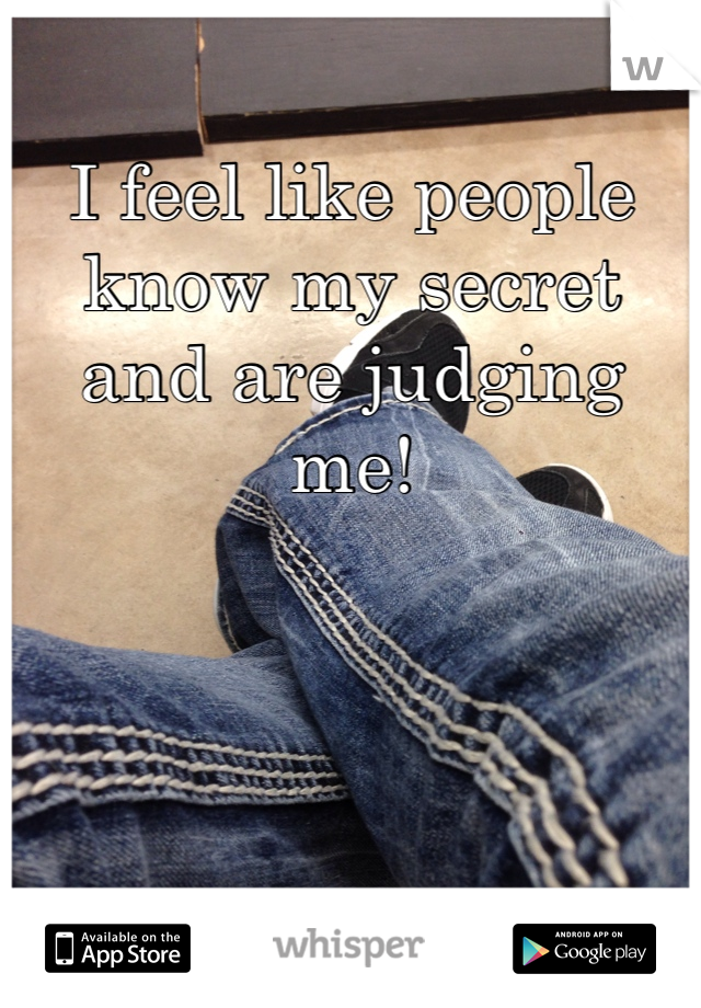 I feel like people know my secret and are judging me!