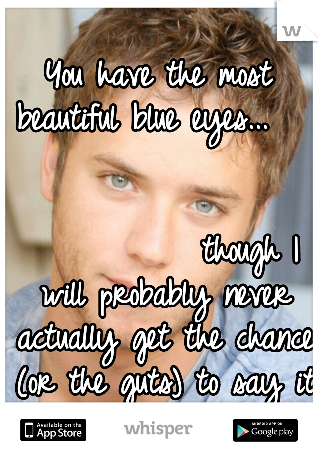 You have the most beautiful blue eyes...                                                       though I will probably never actually get the chance (or the guts) to say it to your face...