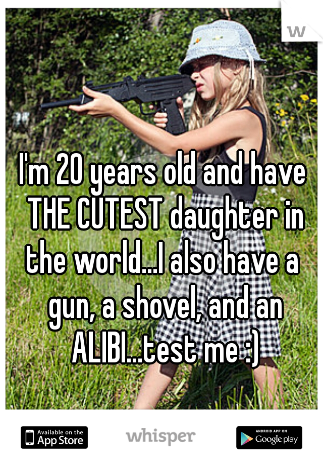 I'm 20 years old and have THE CUTEST daughter in the world...I also have a  gun, a shovel, and an ALIBI...test me :)