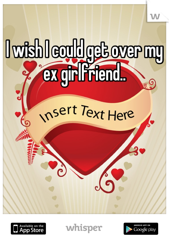 I wish I could get over my ex girlfriend..