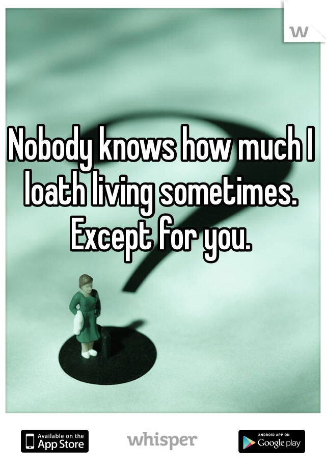 Nobody knows how much I loath living sometimes. Except for you.