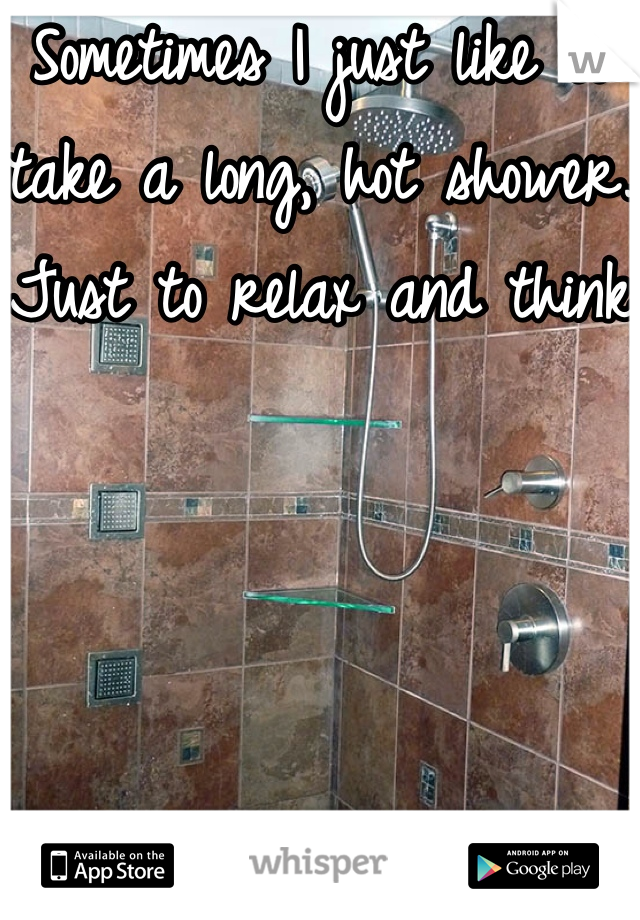 Sometimes I just like to take a long, hot shower. Just to relax and think