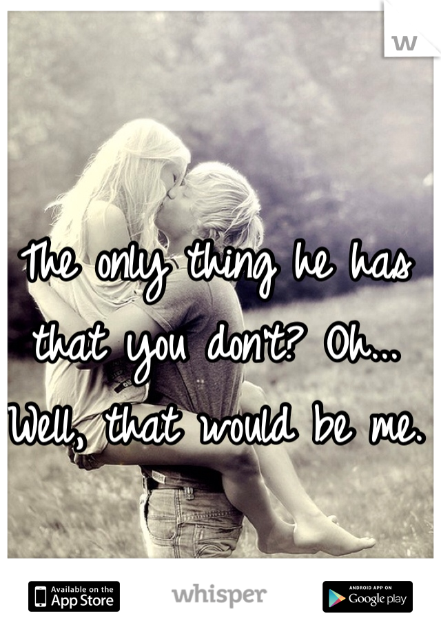 The only thing he has that you don't? Oh... Well, that would be me.
