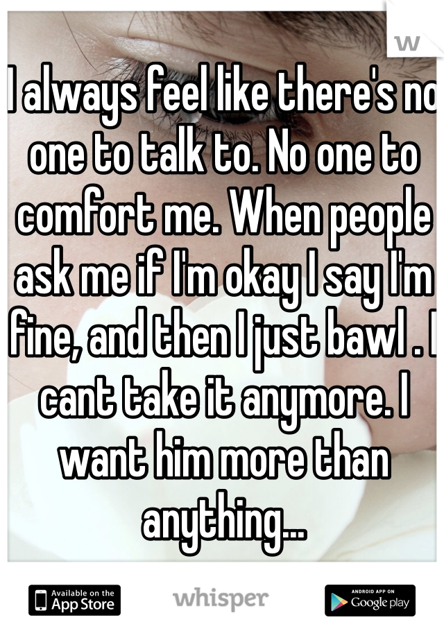 I always feel like there's no one to talk to. No one to comfort me. When people ask me if I'm okay I say I'm fine, and then I just bawl . I cant take it anymore. I want him more than anything...
