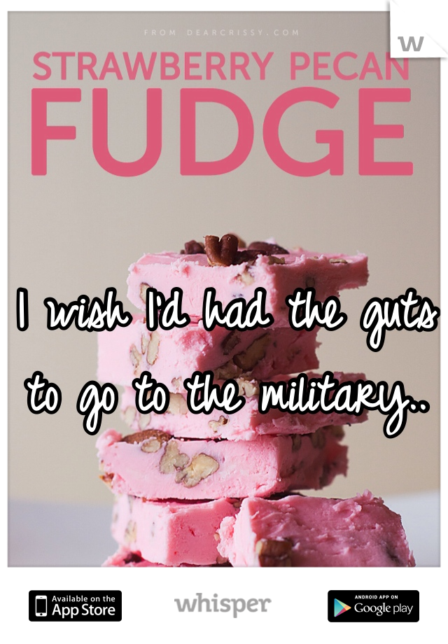 I wish I'd had the guts to go to the military..