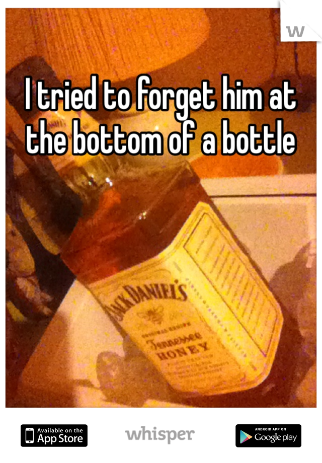 I tried to forget him at the bottom of a bottle
