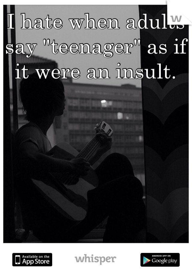 """I hate when adults say """"teenager"""" as if it were an insult."""