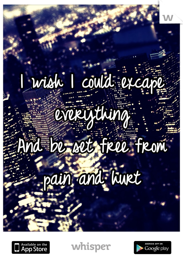 I wish I could excape everything  And be set free from pain and hurt